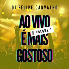 DJ FELIPE CARVALHO @ AO VIVO É MAIS GOSTOSO (Vol. 1)