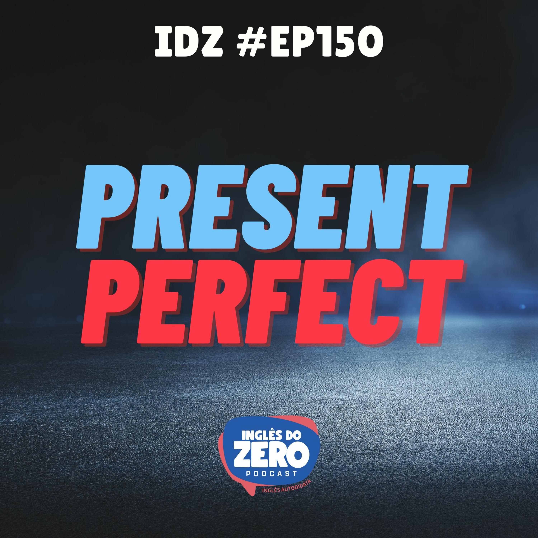 IDZ #150 - Present Perfect (O terror dos alunos de inglês)