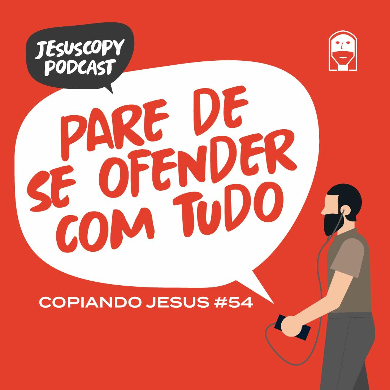 PARE DE SE OFENDER COM TUDO - JesusCopy Podcast #54