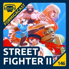 Street Fighter II - FormigaCast 146