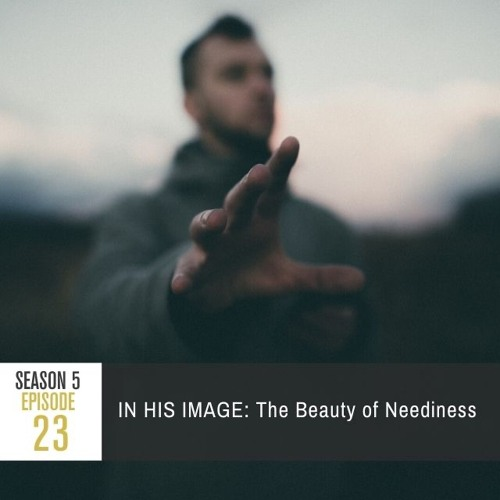 Season 5 Episode 23 - IN HIS IMAGE: The Beauty of Neediness