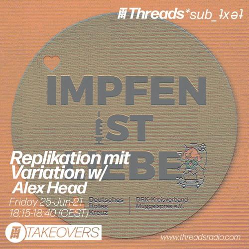 Alex Head - Replikation mit Variation - 25-Jun-21 (Threads*sub_ʇxǝʇ)