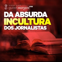 99: Da absurda incultura dos jornalistas