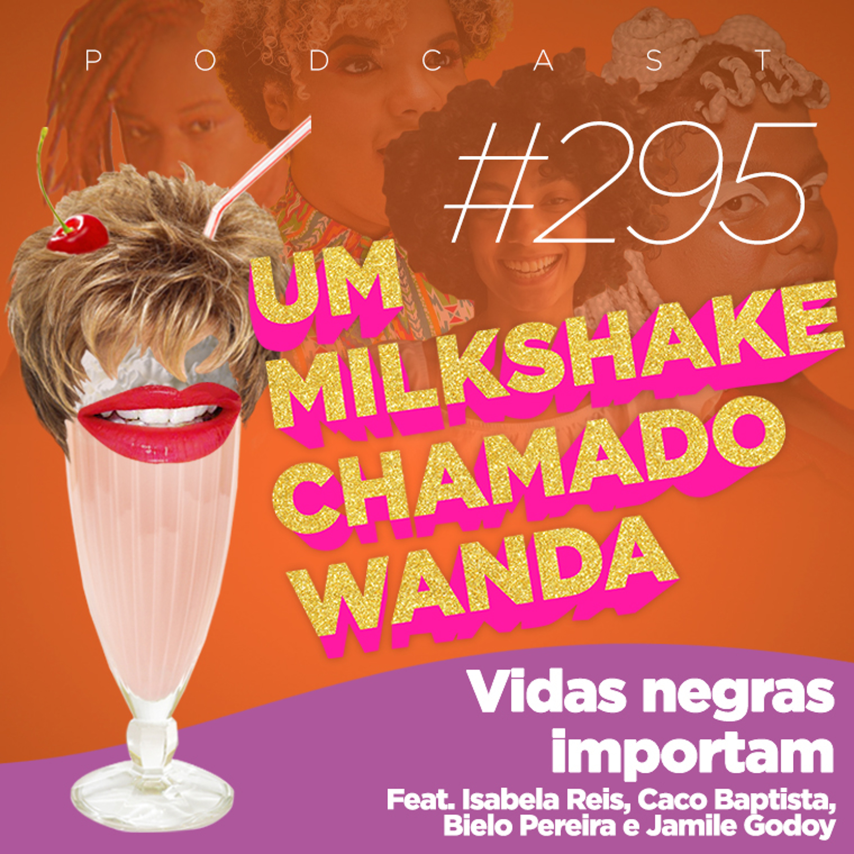 #295 - Vidas Negras Importam (feat. Isabela Reis, Caco Baptista, Bielo Pereira e Jamile Godoy)
