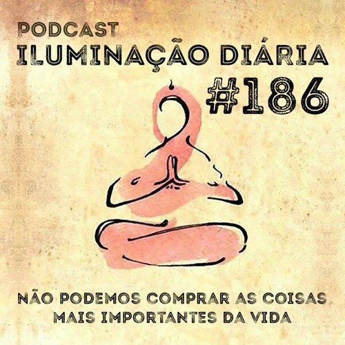 #186 - Não Podemos Comprar As Coisas Mais Importantes Da Vida
