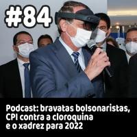 84 - Podcast: bravatas bolsonaristas, CPI contra a cloroquina e o xadrez para 2022