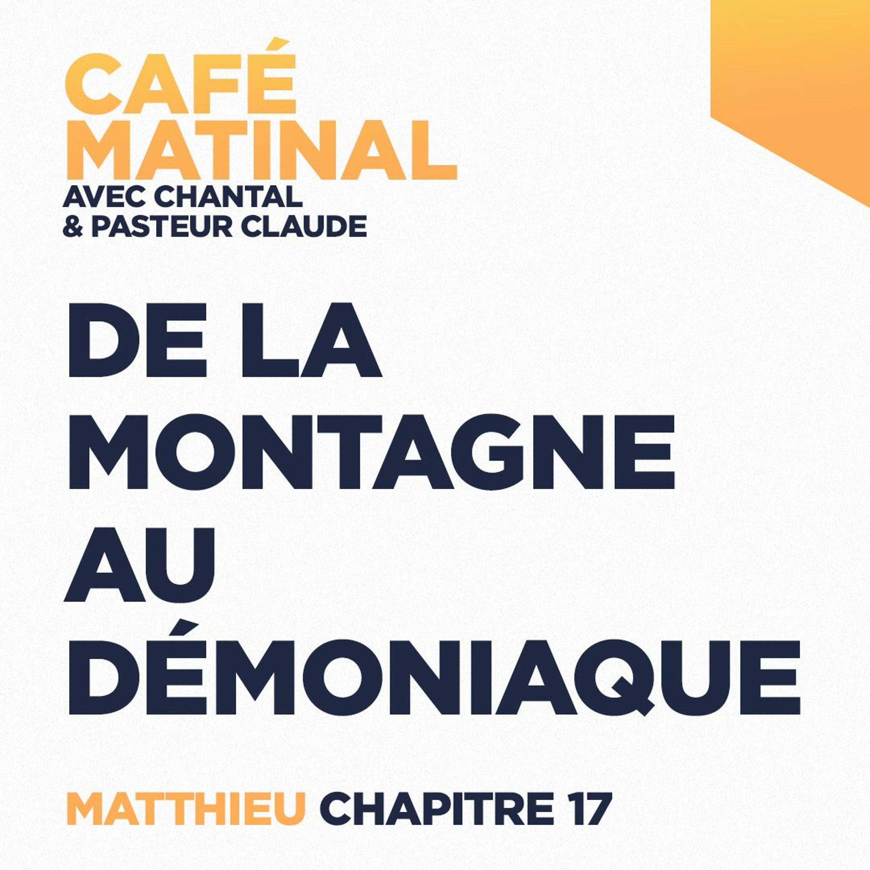 CAFÉ MATINAL - 7 Mai 2021 - Matthieu 17 - De La Montagne Au Démoniaque