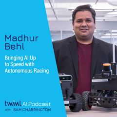 Bringing AI Up to Speed with Autonomous Racing w/ Madhur Behl - #494