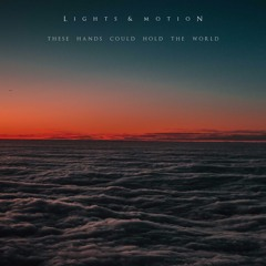 Lights & Motion - These Hands Could Hold The World