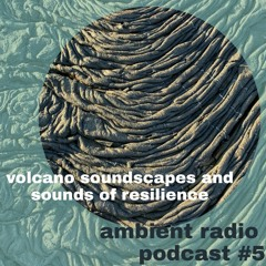 Ambient Radio Podcast No. 5 : Volcano soundscapes and sounds of resilience