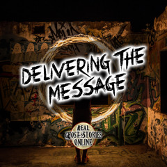 Delivering The Message | True Ghost Stories