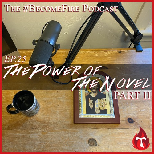 The Power Of The Novel (Part 2) Become Fire Podcast Ep #25