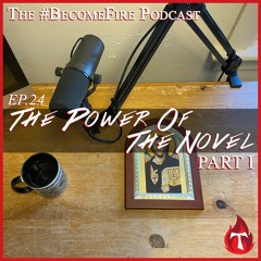 The Power Of The Novel (Part 1) Become Fire Podcast Ep #24