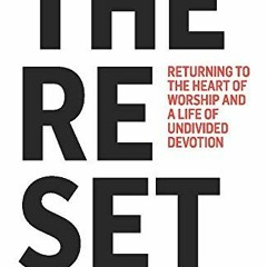 [F.R.E.E] [D.O.W.N.L.O.A.D] [R.E.A.D] The Reset: Returning to the Heart of Worship and a Life of Un