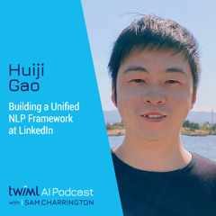 Building a Unified NLP Framework at LinkedIn with Huiji Gao - #481