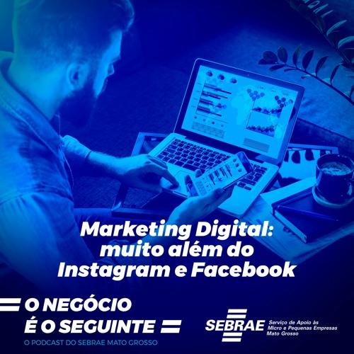 #007 - Marketing Digital: Muito Além do Instagram e do Facebook