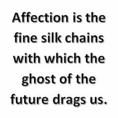 Affection Is The Fine Silk Chains With Which The Ghost Of The Future Drags Us.