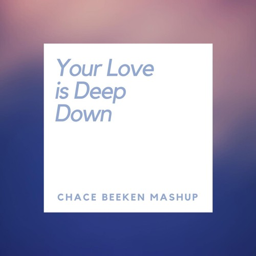 Your Love is Deep Down ( CHACE BEEKEN MASHUP)