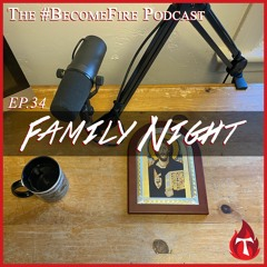 Family Night - Become Fire Podcast Ep #34