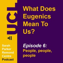 What Does Eugenics Mean To Us? Episode 6: People, people, people