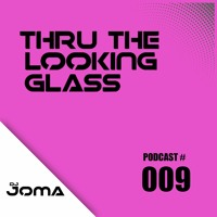 THRU THE LOOKING GLASS Podcast #009 Mixed by DJ Joma