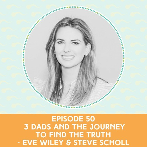 Episode 50: 3 Dads and The Journey To Find The Truth — Eve Wiley & Steve Scholl