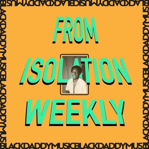 From Isolation Weekly - Episode 8 - ( ( ( BLACK DADDY MUSIC ! ) ) )