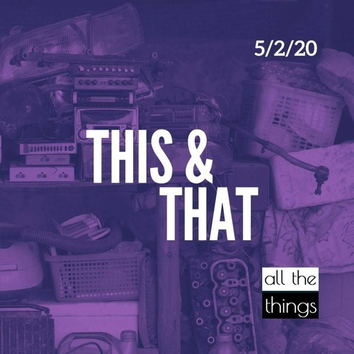 This & That || 05/02/2020 || ATT#54