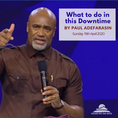 What to do in this Downtime - Pastor Paul Adefarasin - Sun 19 Apr 2020