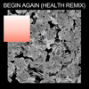 begin again (HEALTH Remix)
