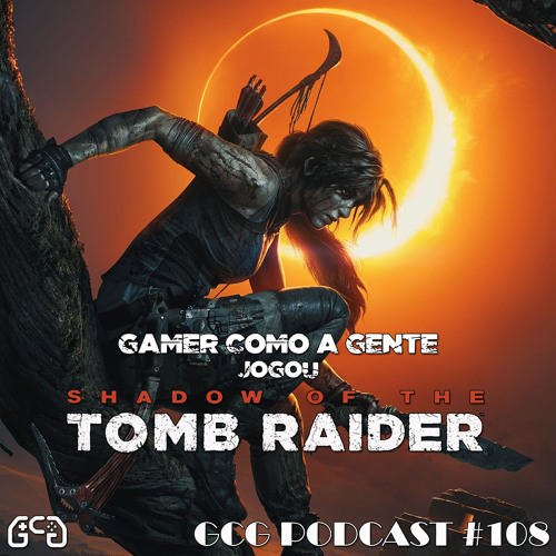 GCG Podcast #108 - Shadow of The Tomb Raider