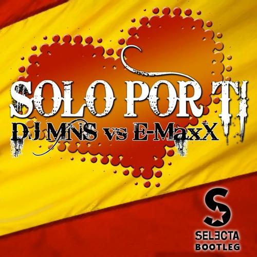 DJ MNS vs. E-MaxX - Solo Por Ti (Selecta Bootleg)
