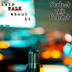 Perfect Talk Podcast Episode 133: Lets Talk About It