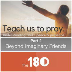2021.06.13 Teaching Us To Pray   Part 2: Beyond Imaginary Friends