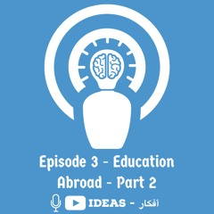 Episode 3 - التعليم في الخارج جزء ٢