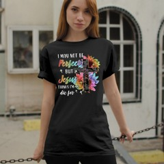 Cross Faith I may not be perfect but Jesus thinks I'm to die for shirt