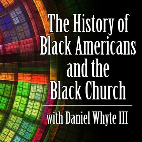 PODCAST: The History of Black Americans and the Black Church Episode #76 with Daniel Whyte III