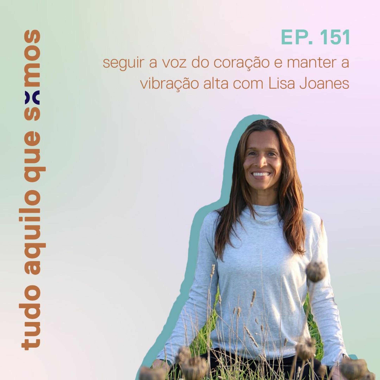 episódio 151 // manter a vibração alta e seguir a voz do coração com Lisa Joanes