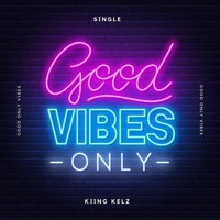 Good Only Vibes - Kiing Kelz