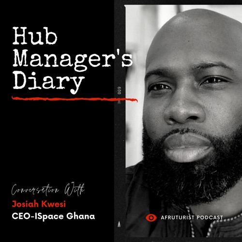 Afruturist Podcast - Hub Manager's Diary | Josiah Kwesi