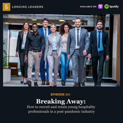 331 | Breaking Away: How to recruit and retain young hospitality professionals in a post-pandemic industry