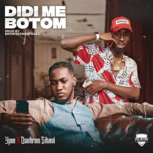 Ypee – Didi Me Botom Ft Oseikrom Sikanii (Prod. by BrowseOnDaTracc)