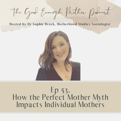 53. How the Perfect Mother Myth Impacts Individual Mothers
