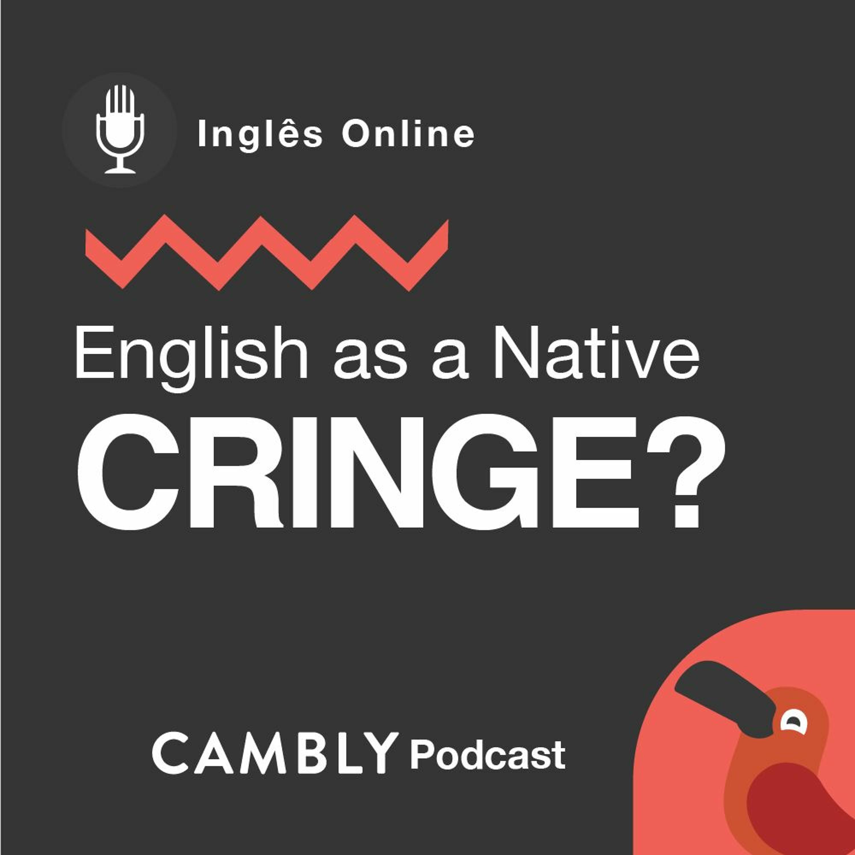Ep 196. O que é 'cringe'   English as a Native