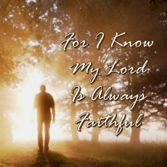 For I Know My Lord Is Always Faithful