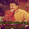 Download Sachi Dass VeDhola Kal Kyon Nai Aaya - AttaullahKhanEsakhelvi Mp3