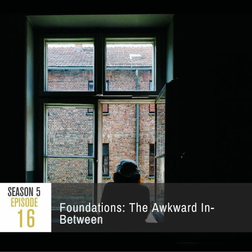 Season 5 Episode 16 - Foundations: The Awkward In-Between