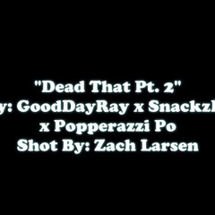Dead That Pt.2 (feat. GoodDayRay  & SnackzDaGawd)