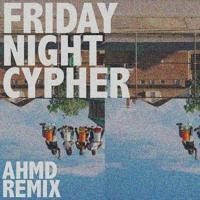 Ahmd - Friday Night Cypher (Remix)