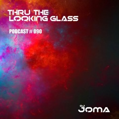 THRU THE LOOKING GLASS Podcast #090 Mixed by DJ Joma